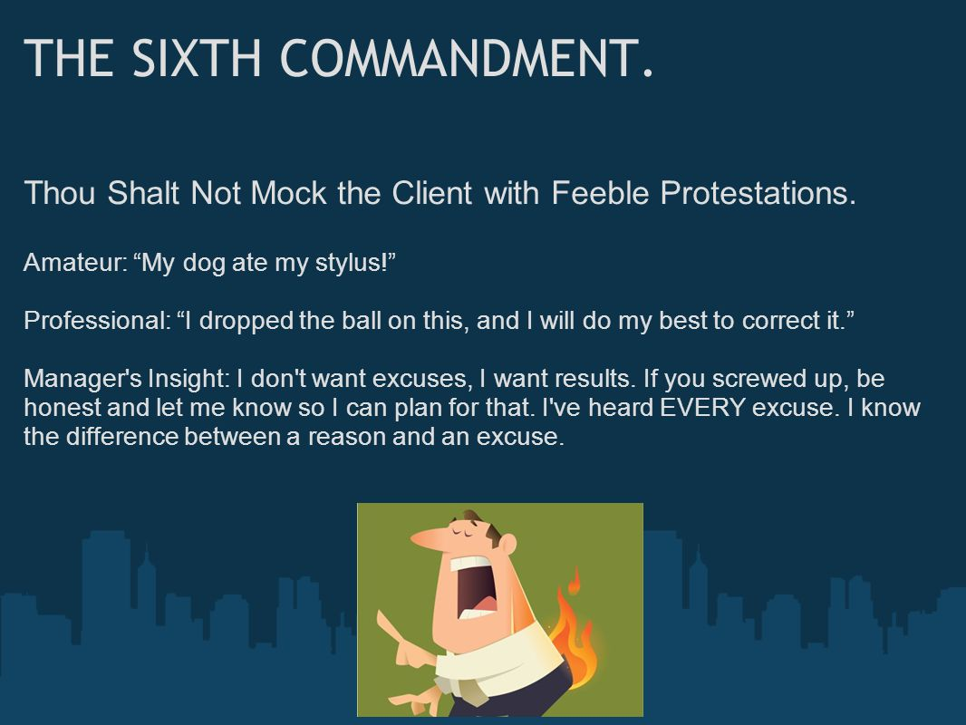 """THE SIXTH COMMANDMENT. Thou Shalt Not Mock the Client with Feeble Protestations. Amateur: """"My dog ate my stylus!"""" Professional: """"I dropped the ball on"""