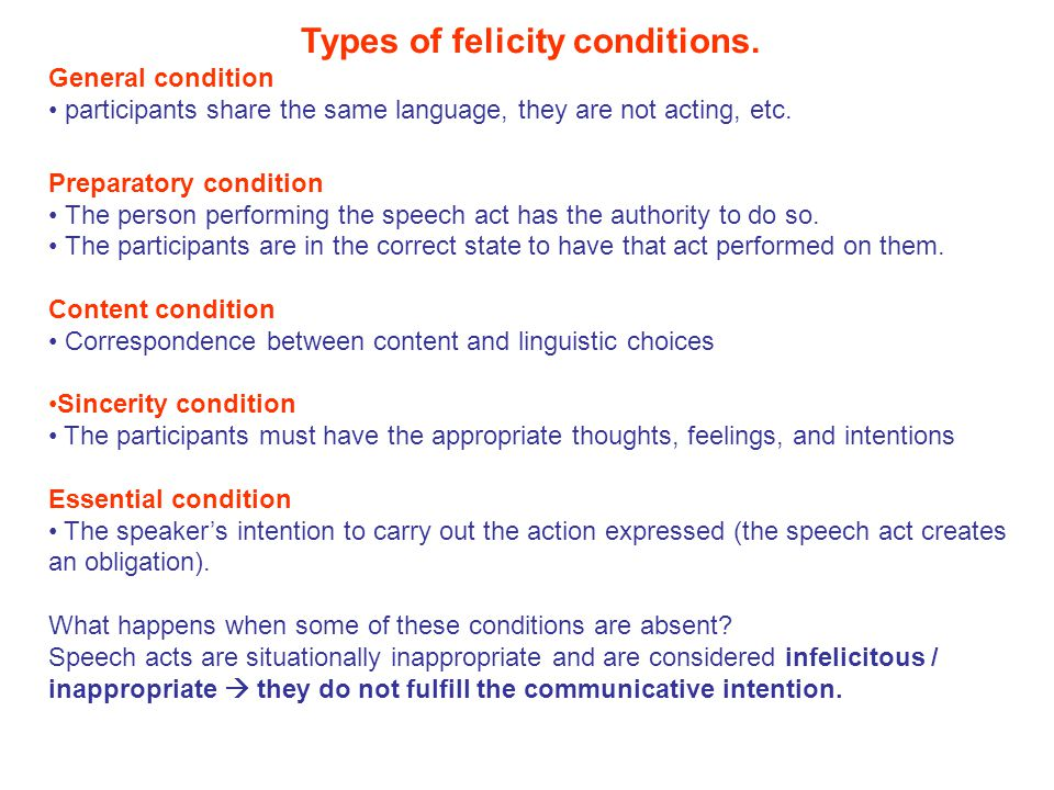 Types of felicity conditions. General condition participants share the same language, they are not acting, etc. Preparatory condition The person perfo