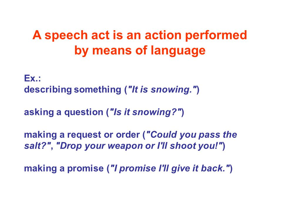A speech act is an action performed by means of language Ex.: describing something (