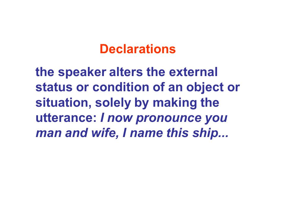 Declarations the speaker alters the external status or condition of an object or situation, solely by making the utterance: I now pronounce you man an