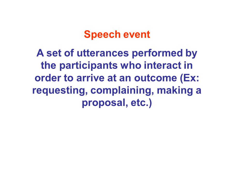 Speech event A set of utterances performed by the participants who interact in order to arrive at an outcome (Ex: requesting, complaining, making a pr