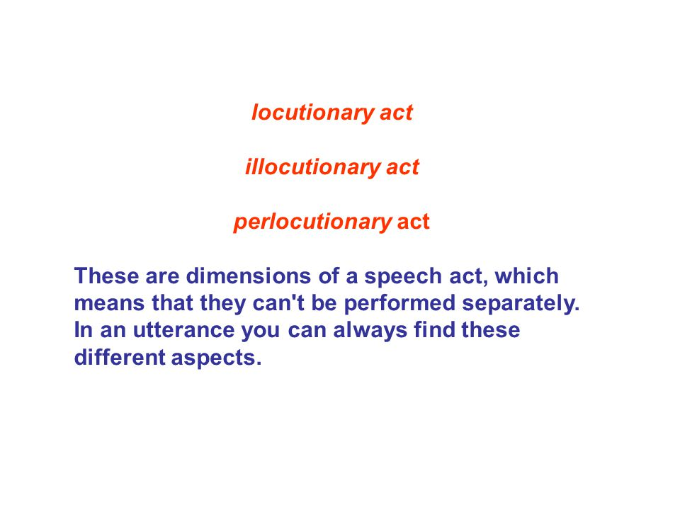 locutionary act illocutionary act perlocutionary act These are dimensions of a speech act, which means that they can't be performed separately. In an
