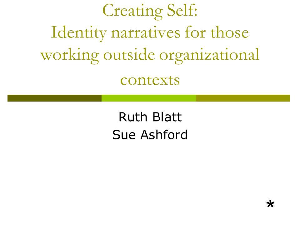 Creating Self: Identity narratives for those working outside organizational contexts Ruth Blatt Sue Ashford *