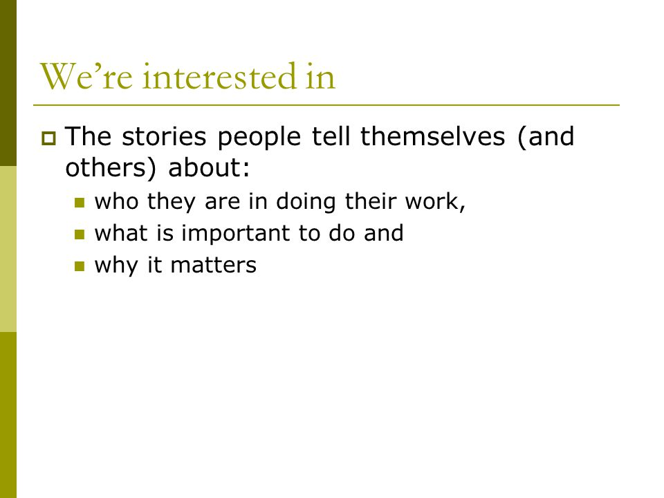 We're interested in  The stories people tell themselves (and others) about: who they are in doing their work, what is important to do and why it matters