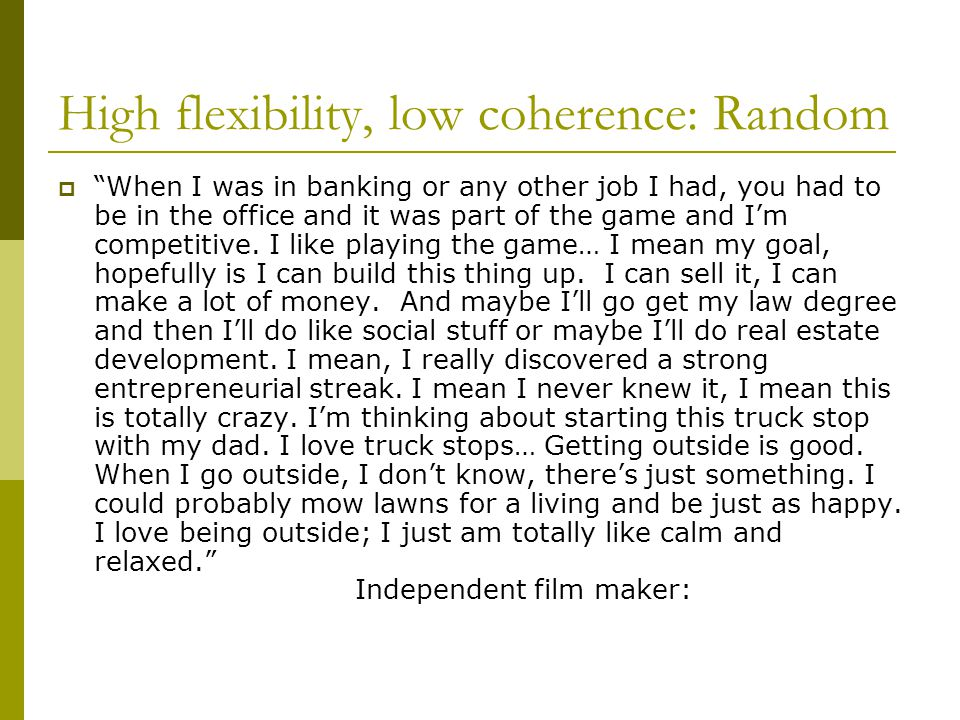 High flexibility, low coherence: Random  When I was in banking or any other job I had, you had to be in the office and it was part of the game and I'm competitive.