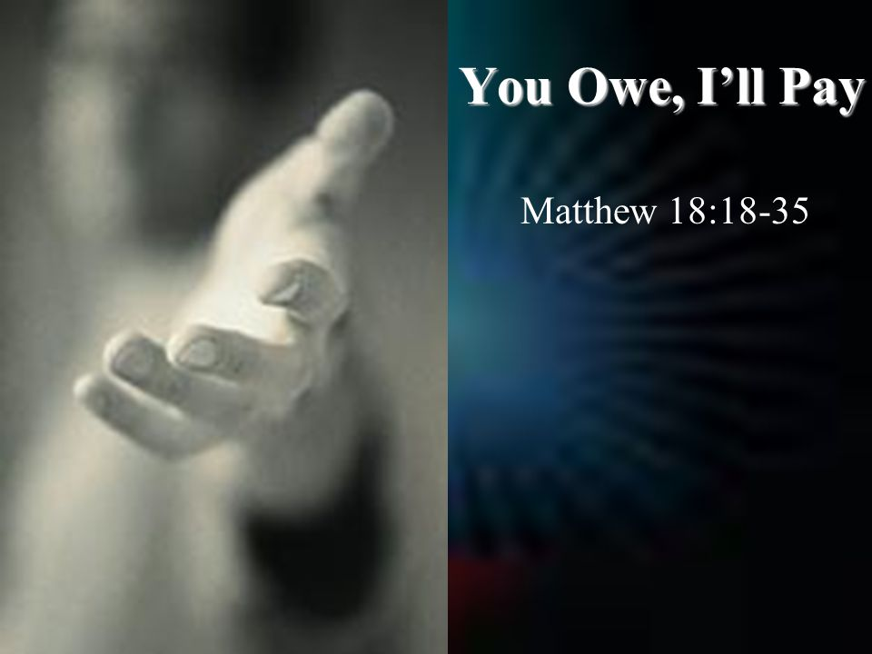 You Owe, I'll Pay Matthew 18:18-35