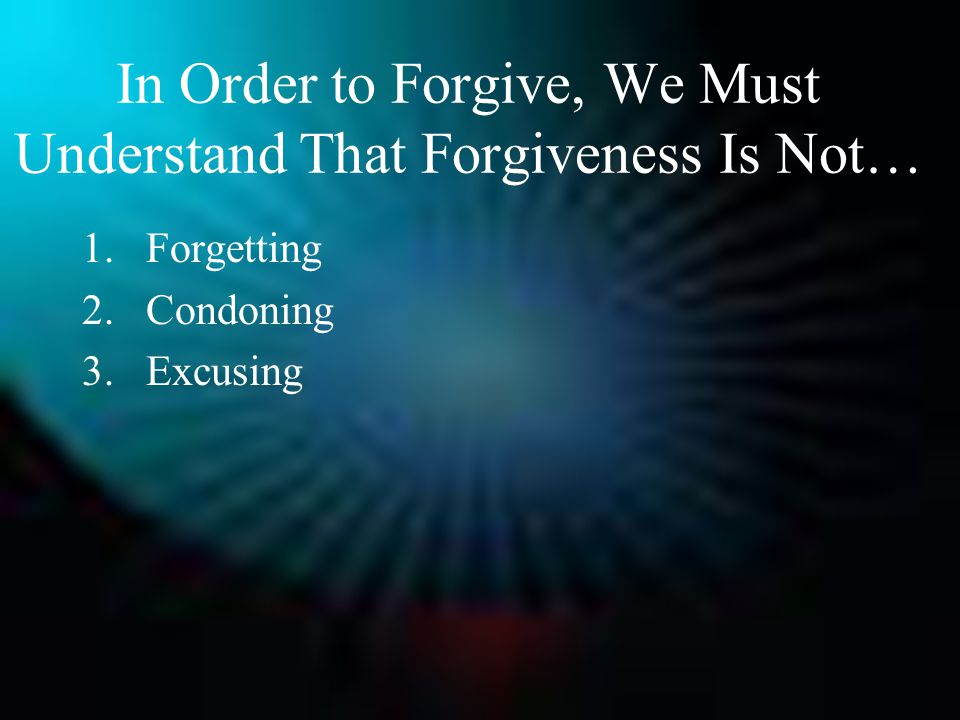 In Order to Forgive, We Must Understand That Forgiveness Is Not… 1.Forgetting 2.Condoning 3.Excusing