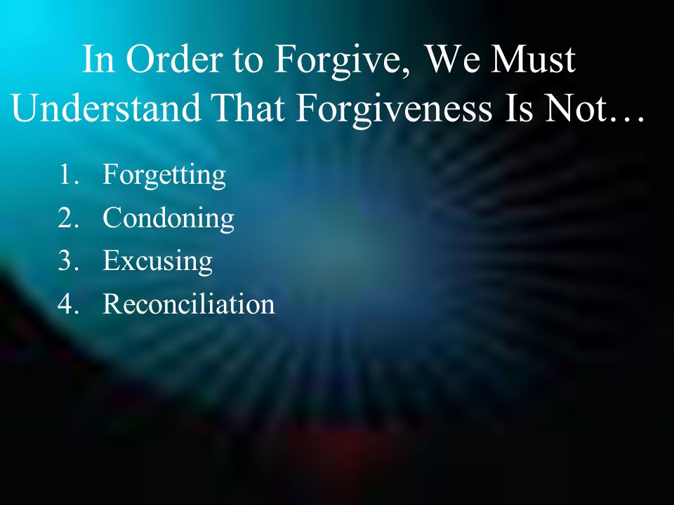 In Order to Forgive, We Must Understand That Forgiveness Is Not… 1.Forgetting 2.Condoning 3.Excusing 4.Reconciliation
