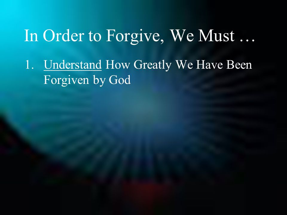 In Order to Forgive, We Must … 1.Understand How Greatly We Have Been Forgiven by God