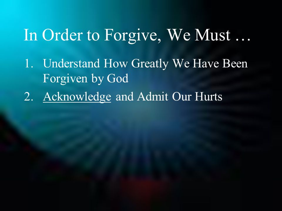 In Order to Forgive, We Must … 1.Understand How Greatly We Have Been Forgiven by God 2.Acknowledge and Admit Our Hurts