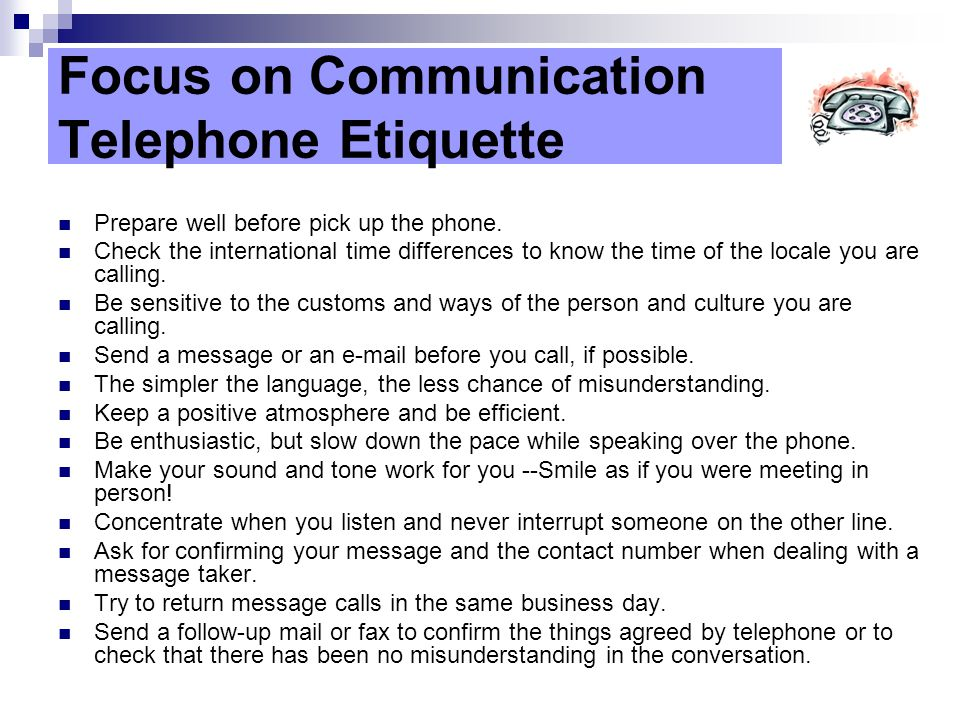 Focus on Communication Telephone Etiquette Prepare well before pick up the phone.