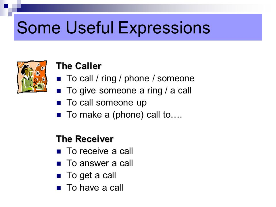 Some Useful Expressions The Caller To call / ring / phone / someone To give someone a ring / a call To call someone up To make a (phone) call to….