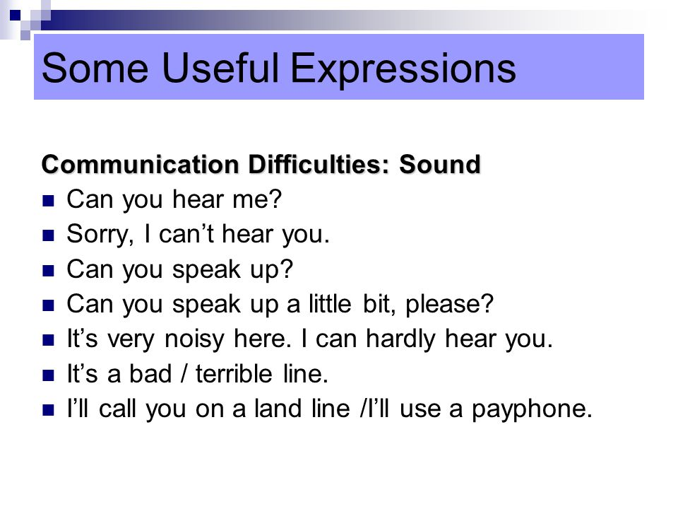 Some Useful Expressions Communication Difficulties: Sound Can you hear me.