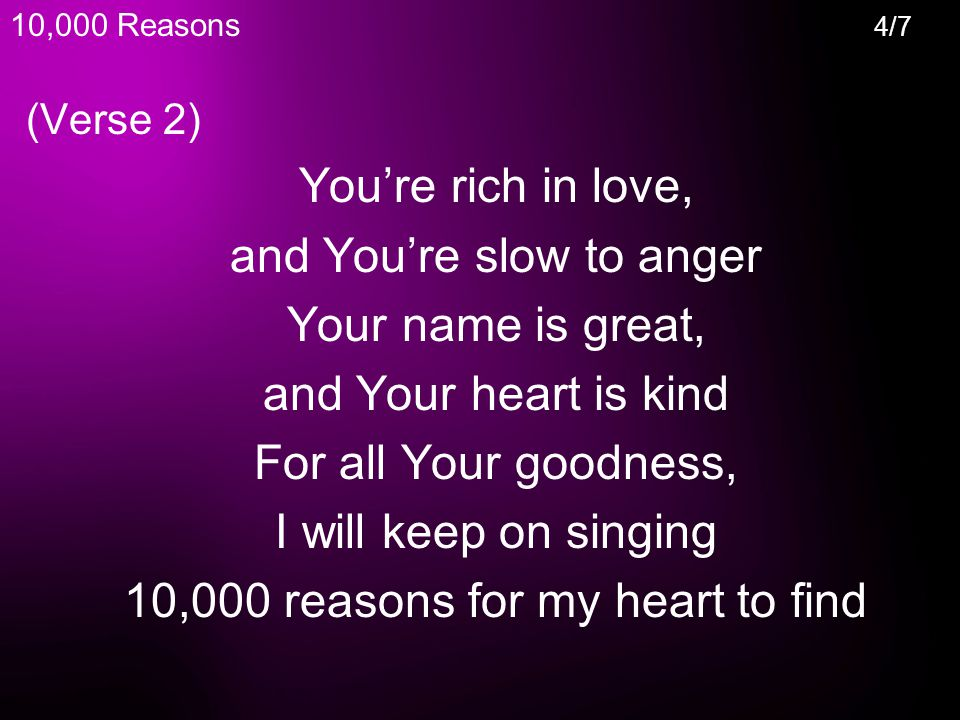 (Verse 2) You're rich in love, and You're slow to anger Your name is great, and Your heart is kind For all Your goodness, I will keep on singing 10,000 reasons for my heart to find 10,000 Reasons 4/7