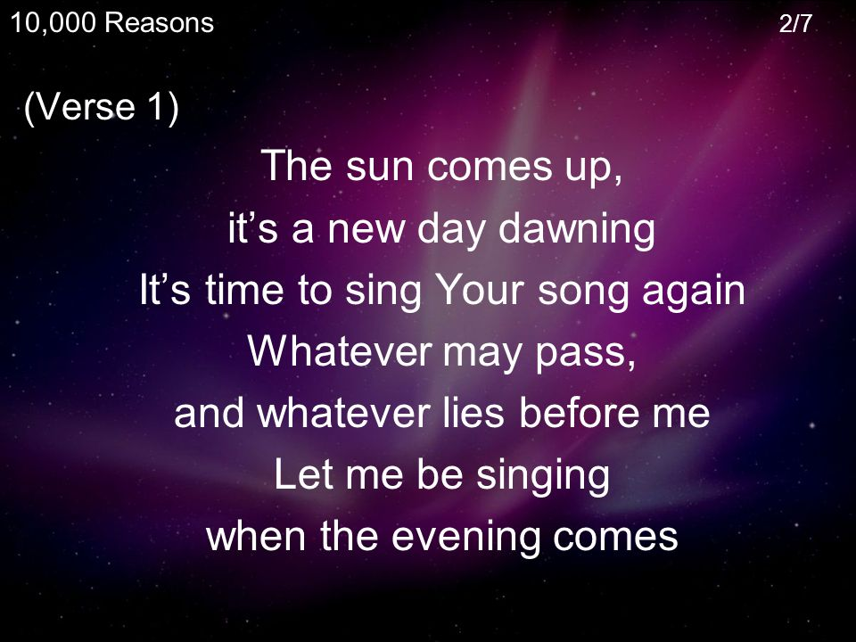 (Verse 1) The sun comes up, it's a new day dawning It's time to sing Your song again Whatever may pass, and whatever lies before me Let me be singing when the evening comes 10,000 Reasons 2/7