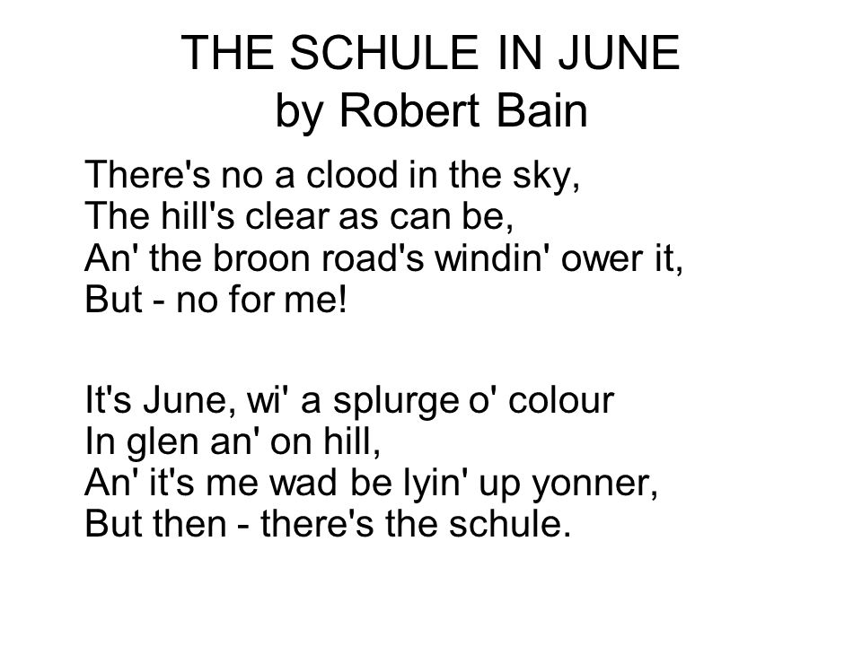 THE SCHULE IN JUNE by Robert Bain There's no a clood in the sky, The hill's clear as can be, An' the broon road's windin' ower it, But - no for me! It