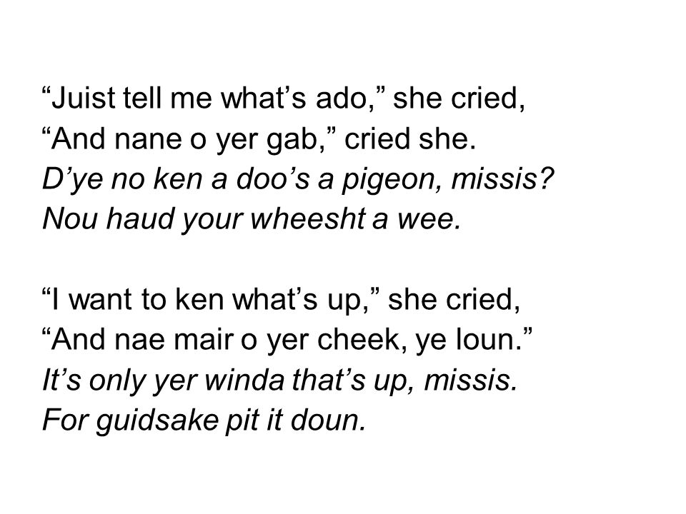 """Juist tell me what's ado,"" she cried, ""And nane o yer gab,"" cried she. D'ye no ken a doo's a pigeon, missis? Nou haud your wheesht a wee. ""I want to"