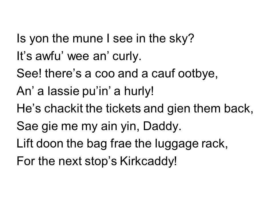 Is yon the mune I see in the sky? It's awfu' wee an' curly. See! there's a coo and a cauf ootbye, An' a lassie pu'in' a hurly! He's chackit the ticket