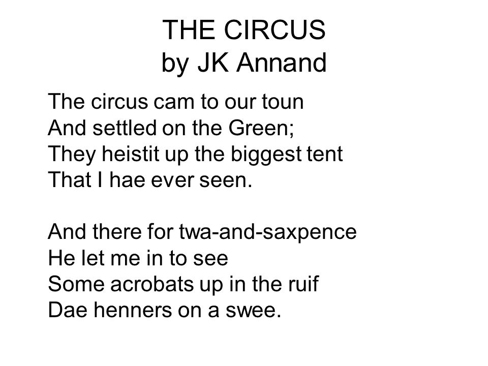 THE CIRCUS by JK Annand The circus cam to our toun And settled on the Green; They heistit up the biggest tent That I hae ever seen. And there for twa-