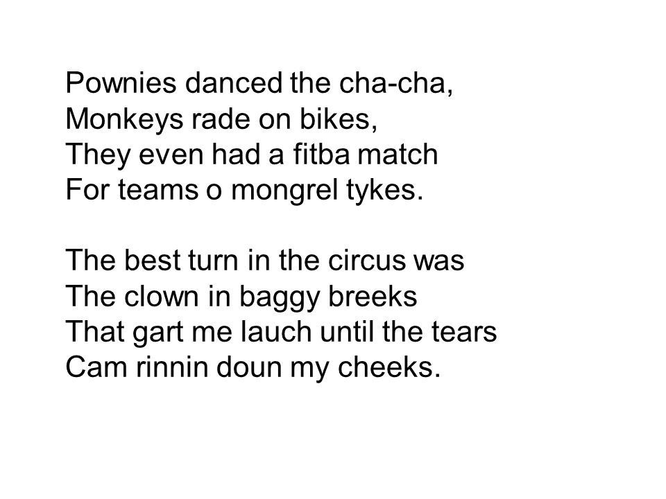Pownies danced the cha-cha, Monkeys rade on bikes, They even had a fitba match For teams o mongrel tykes. The best turn in the circus was The clown in