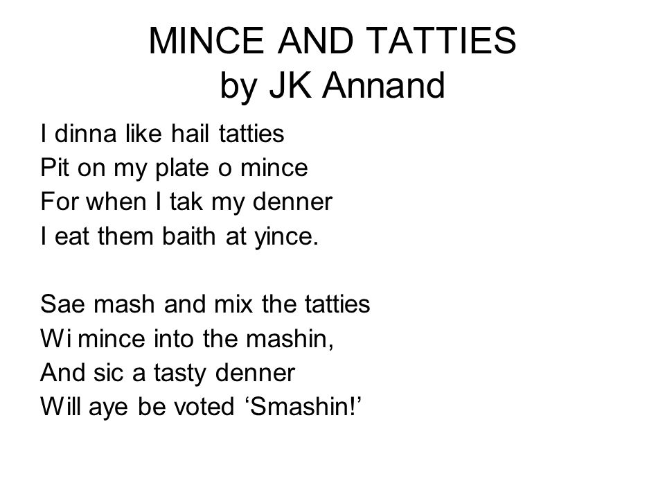 MINCE AND TATTIES by JK Annand I dinna like hail tatties Pit on my plate o mince For when I tak my denner I eat them baith at yince. Sae mash and mix
