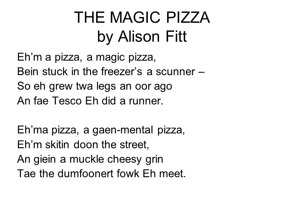 Eh'm a pizza, a please-mehsel pizza, Eh can dae whitiver Eh like – Fleh wi cheese and tomatae weengs Or gae dancin doon a dyke.