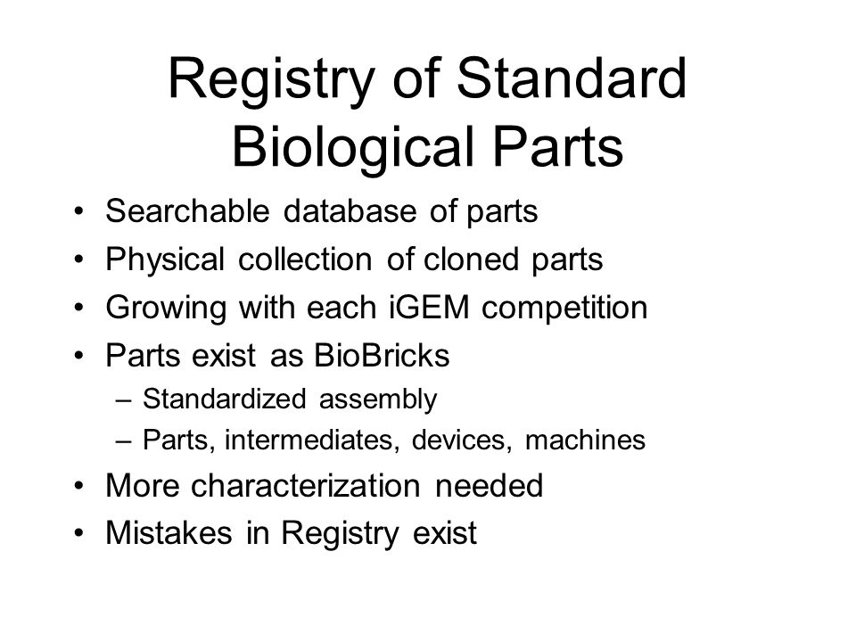 Registry of Standard Biological Parts Searchable database of parts Physical collection of cloned parts Growing with each iGEM competition Parts exist as BioBricks –Standardized assembly –Parts, intermediates, devices, machines More characterization needed Mistakes in Registry exist