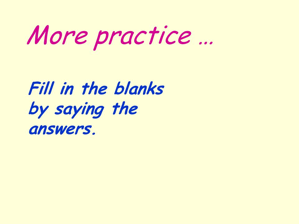 More practice … Fill in the blanks by saying the answers.