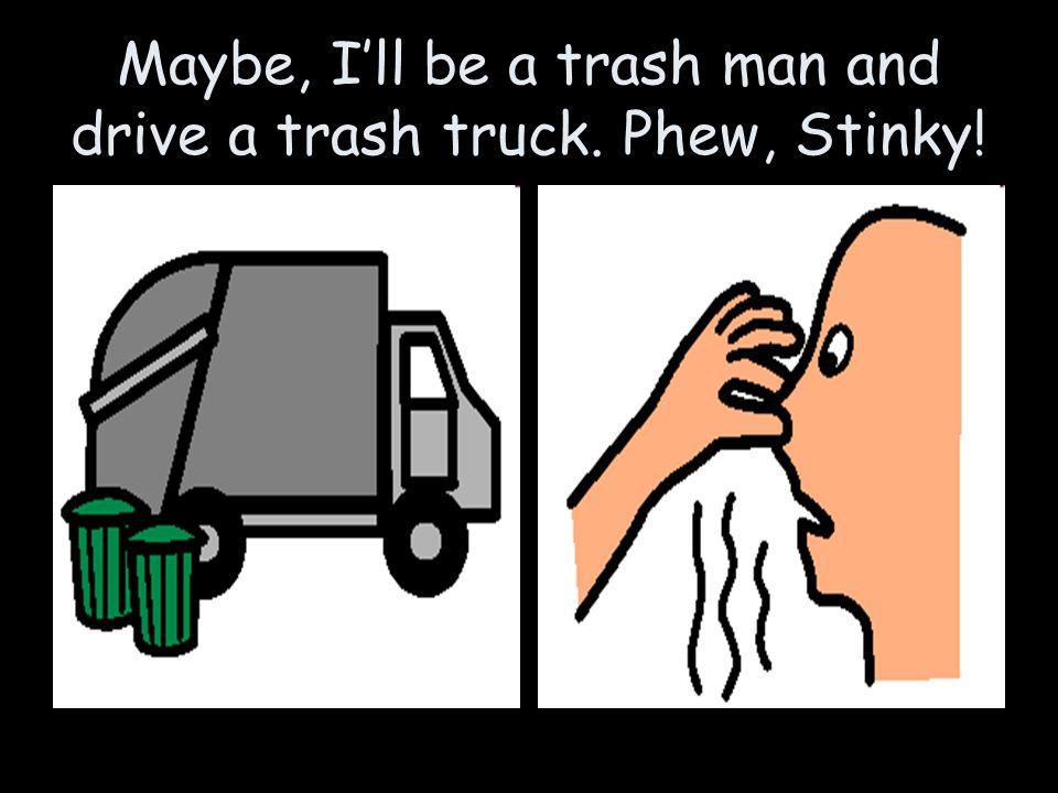 Maybe, I'll be a trash man and drive a trash truck. Phew, Stinky!