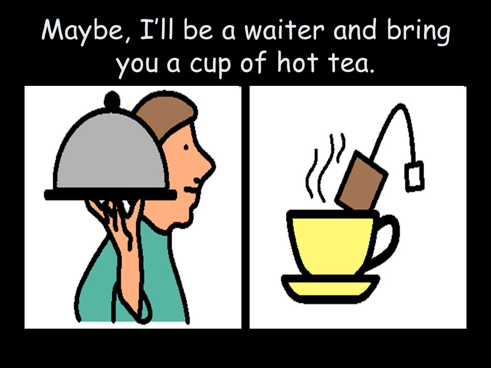Maybe, I'll be a waiter and bring you a cup of hot tea.