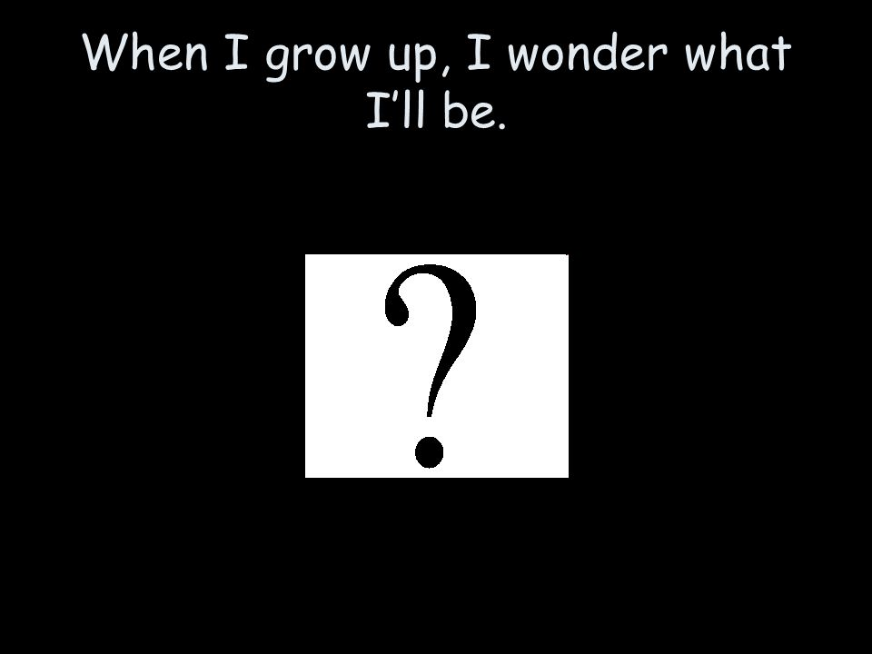 When I grow up, I wonder what I'll be.
