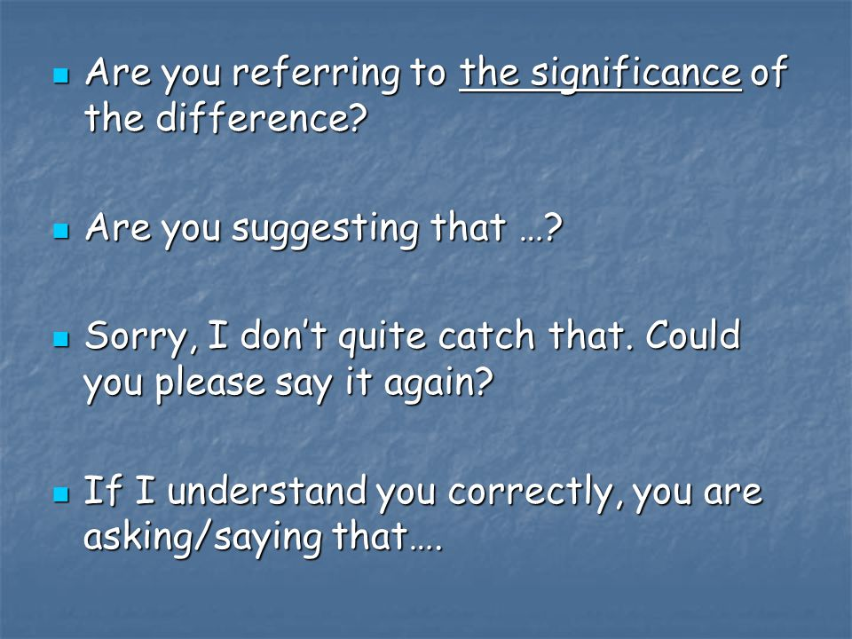 Are you referring to the significance of the difference? Are you referring to the significance of the difference? Are you suggesting that …? Are you s