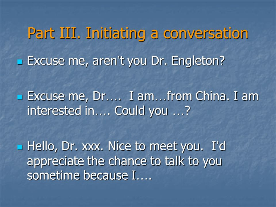 Part III. Initiating a conversation Excuse me, aren ' t you Dr. Engleton? Excuse me, aren ' t you Dr. Engleton? Excuse me, Dr …. I am … from China. I