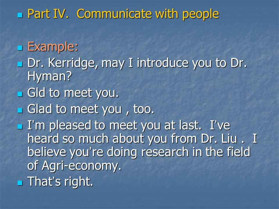 Part IV. Communicate with people Part IV. Communicate with people Example: Example: Dr. Kerridge, may I introduce you to Dr. Hyman? Dr. Kerridge, may