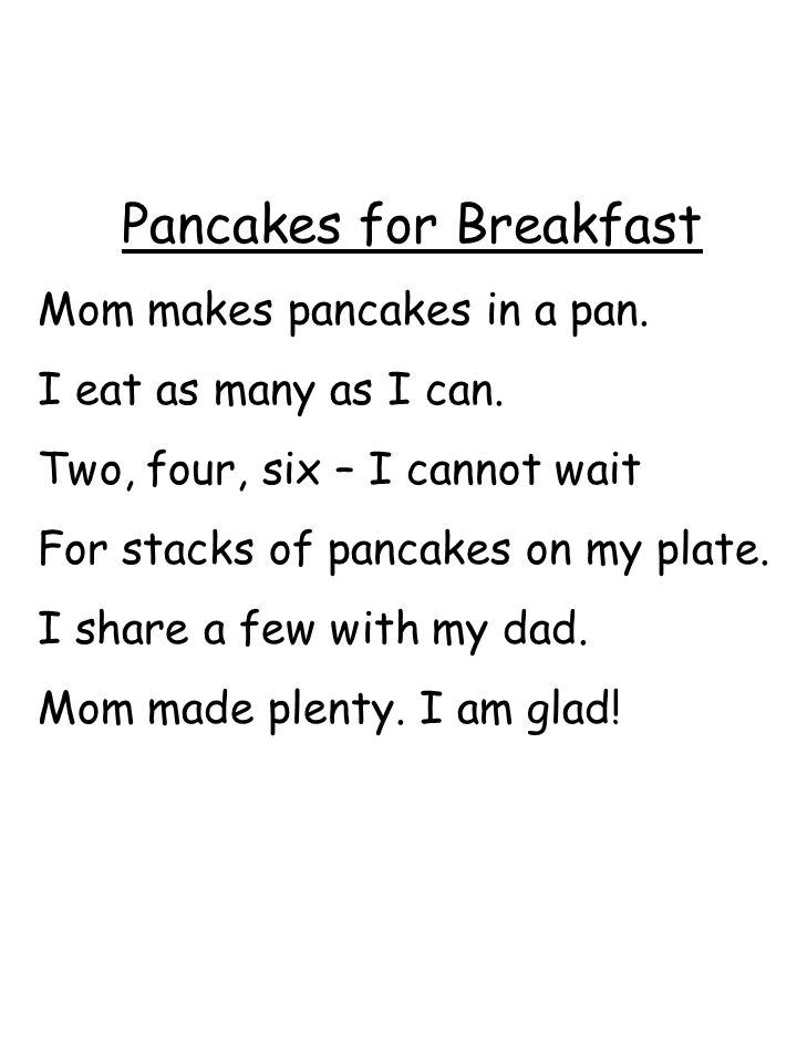 Pancakes for Breakfast Mom makes pancakes in a pan. I eat as many as I can. Two, four, six – I cannot wait For stacks of pancakes on my plate. I share