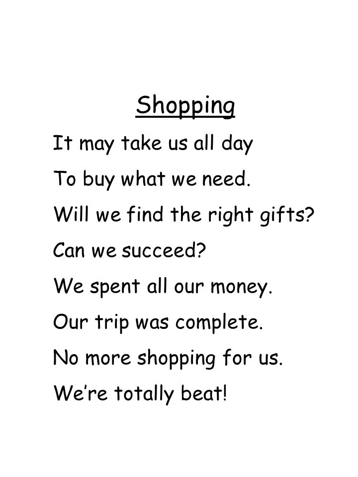 Shopping It may take us all day To buy what we need. Will we find the right gifts? Can we succeed? We spent all our money. Our trip was complete. No m