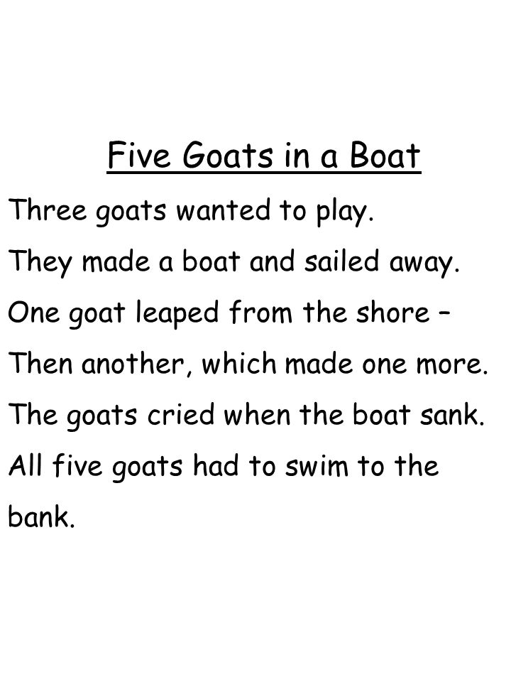 Five Goats in a Boat Three goats wanted to play. They made a boat and sailed away. One goat leaped from the shore – Then another, which made one more.