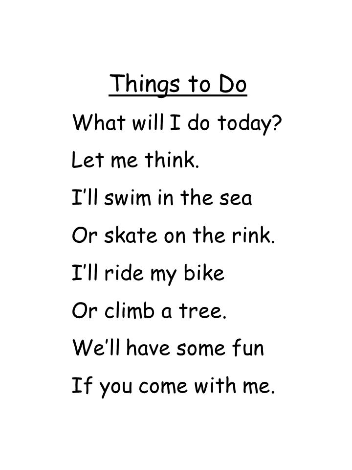 Things to Do What will I do today? Let me think. I'll swim in the sea Or skate on the rink. I'll ride my bike Or climb a tree. We'll have some fun If