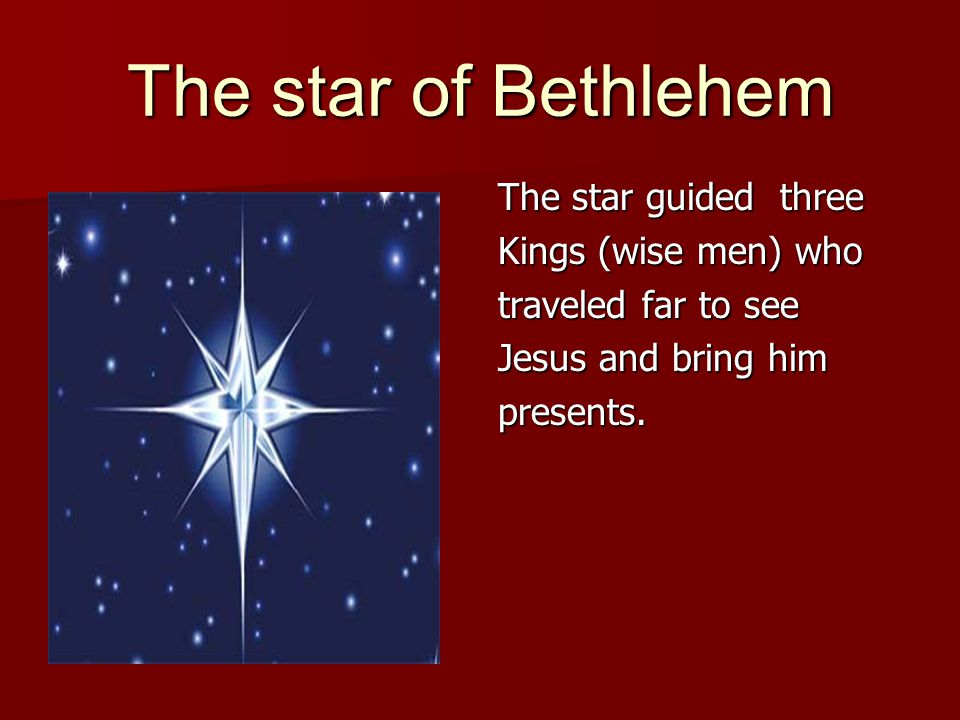 The star of Bethlehem The star guided three Kings (wise men) who traveled far to see Jesus and bring him presents.