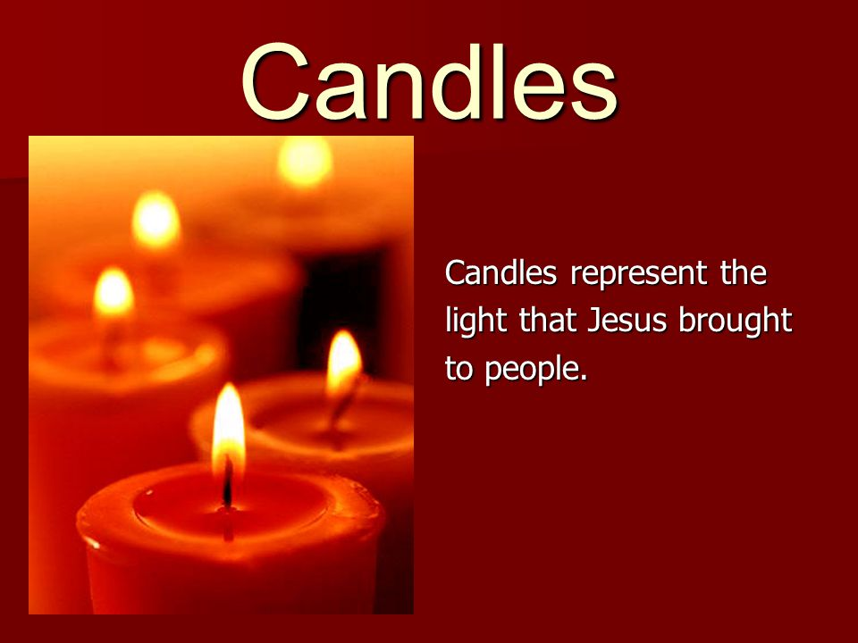 Candles Candles represent the light that Jesus brought to people.