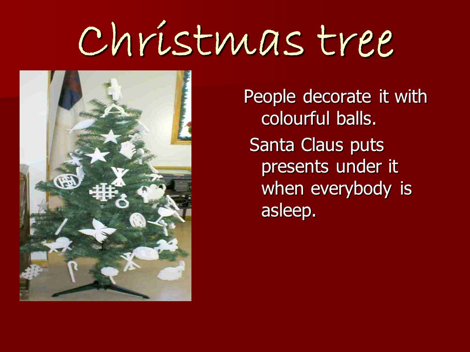Christmas tree People decorate it with colourful balls. Santa Claus puts presents under it when everybody is asleep. Santa Claus puts presents under i