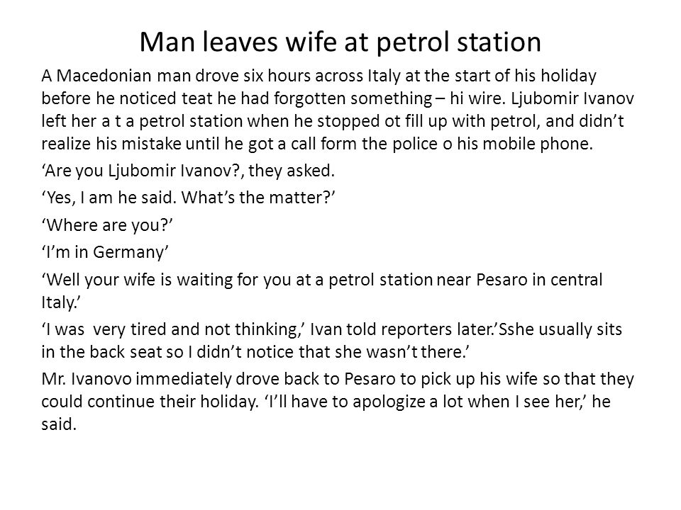 Man leaves wife at petrol station A Macedonian man drove six hours across Italy at the start of his holiday before he noticed teat he had forgotten so