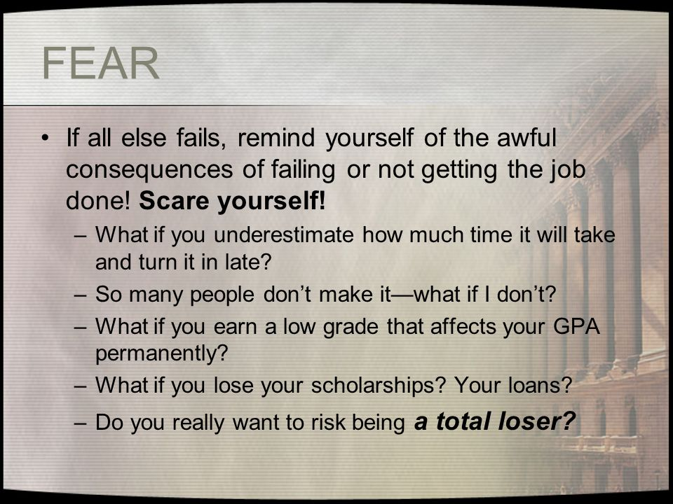 FEAR If all else fails, remind yourself of the awful consequences of failing or not getting the job done.