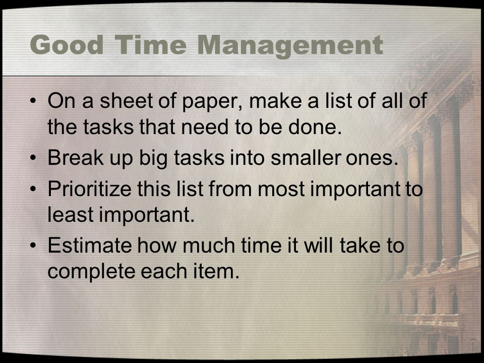 Good Time Management On a sheet of paper, make a list of all of the tasks that need to be done.