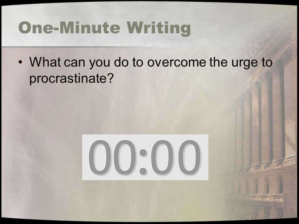 One-Minute Writing What can you do to overcome the urge to procrastinate?