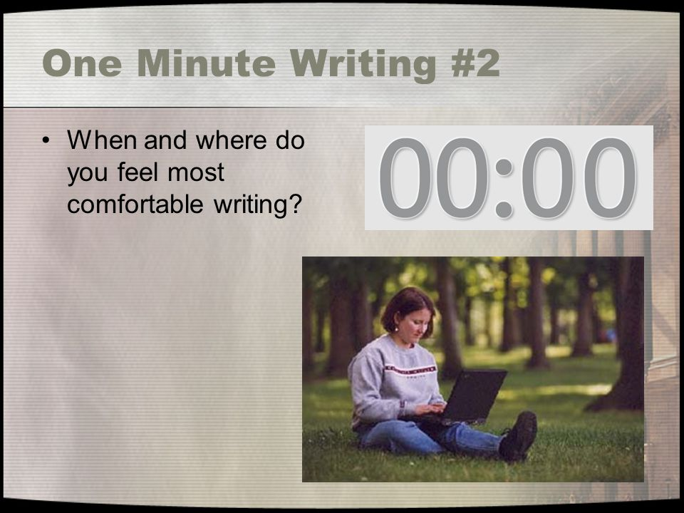 One Minute Writing #2 When and where do you feel most comfortable writing?