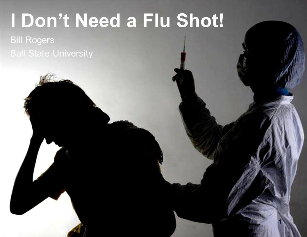 1 I Don't Need a Flu Shot! Bill Rogers Ball State University