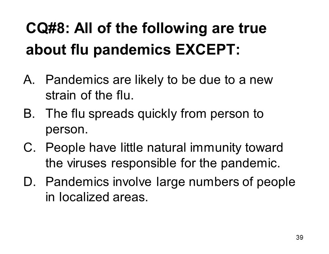 39 CQ#8: All of the following are true about flu pandemics EXCEPT: A.Pandemics are likely to be due to a new strain of the flu.