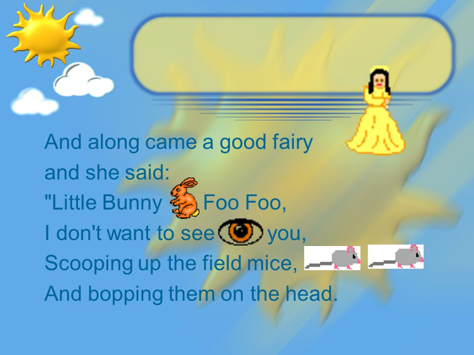 And along came a good fairy and she said: Little Bunny Foo Foo, I don t want to see you, Scooping up the field mice, And bopping them on the head.