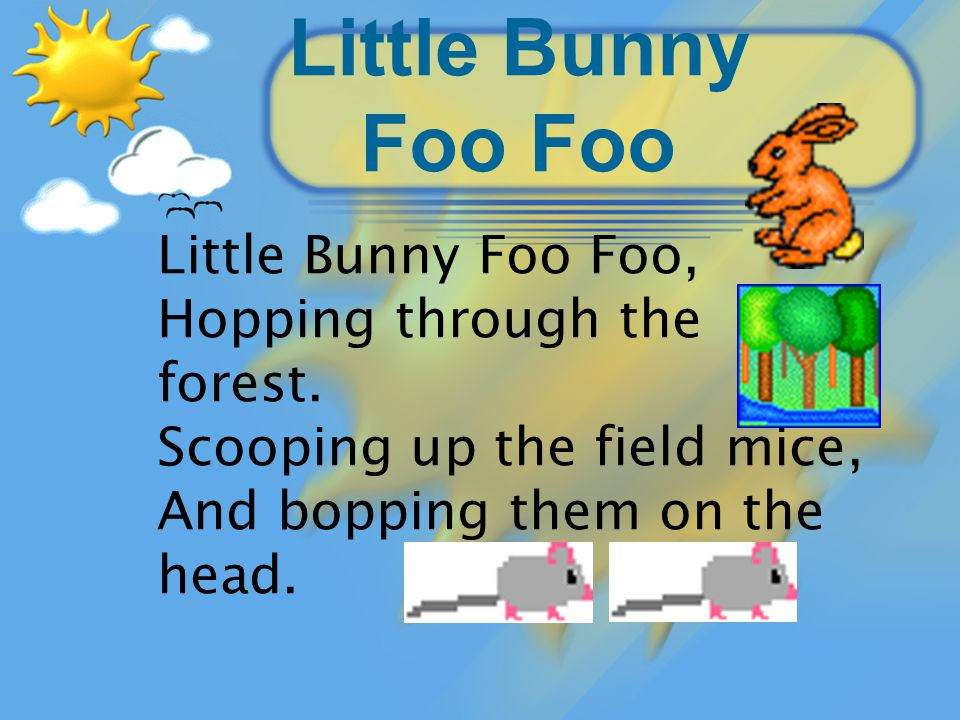 Little Bunny Foo Foo Little Bunny Foo Foo, Hopping through the forest.